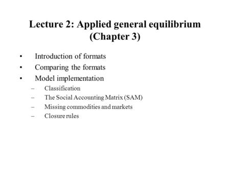 Lecture 2: Applied general equilibrium (Chapter 3) Introduction of formats Comparing the formats Model implementation –Classification –The Social Accounting.
