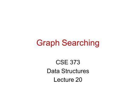 Graph Searching CSE 373 Data Structures Lecture 20.