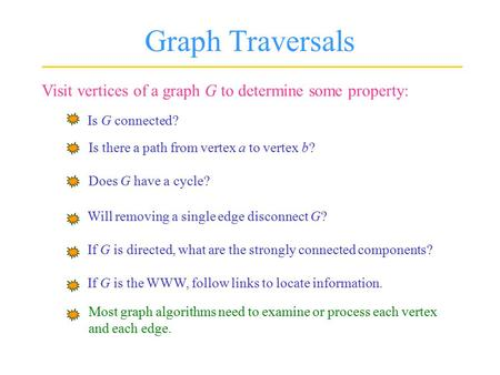 Graph Traversals Visit vertices of a graph G to determine some property: Is G connected? Is there a path from vertex a to vertex b? Does G have a cycle?