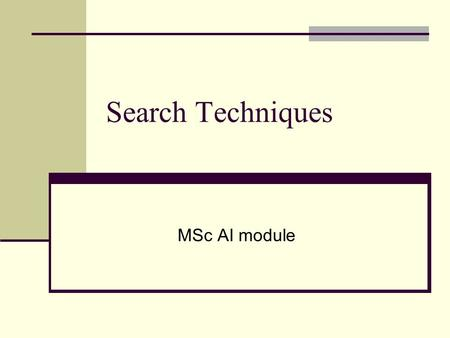 Search Techniques MSc AI module. Search In order to build a system to solve a problem we need to: Define and analyse the problem Acquire the knowledge.
