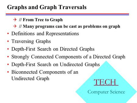 TECH Computer Science Graphs and Graph Traversals  // From Tree to Graph  // Many programs can be cast as problems on graph Definitions and Representations.