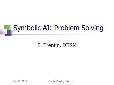 May 12, 2013Problem Solving - Search Symbolic AI: Problem Solving E. Trentin, DIISM.