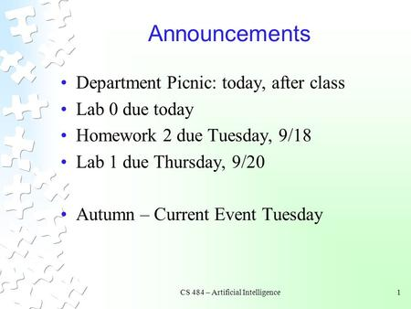 CS 484 – Artificial Intelligence1 Announcements Department Picnic: today, after class Lab 0 due today Homework 2 due Tuesday, 9/18 Lab 1 due Thursday,