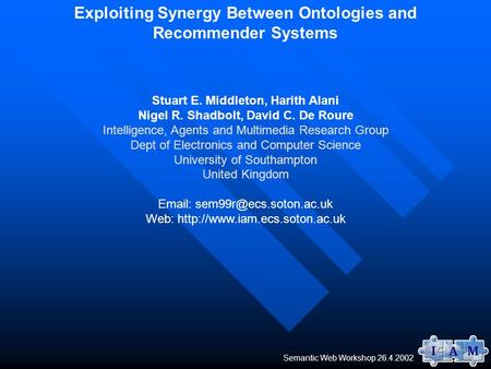 Semantic Web Workshop 26.4.2002 Exploiting Synergy Between Ontologies and Recommender Systems Stuart E. Middleton, Harith Alani Nigel R. Shadbolt, David.
