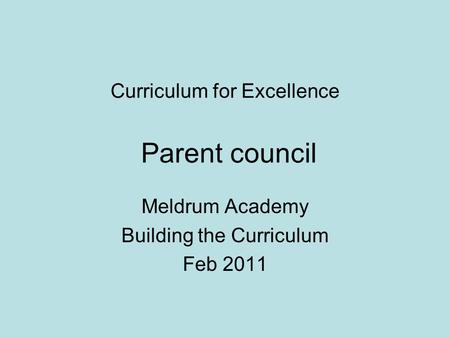 Curriculum for Excellence Parent council Meldrum Academy Building the Curriculum Feb 2011.
