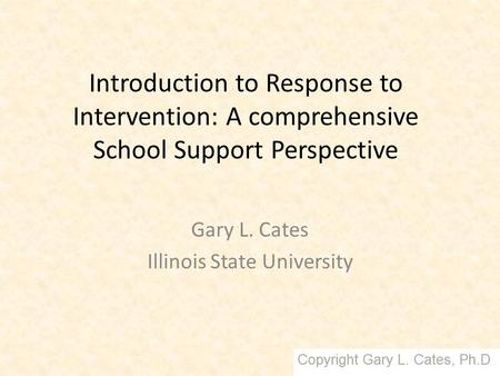 Introduction to Response to Intervention: A comprehensive School Support Perspective Gary L. Cates Illinois State University.