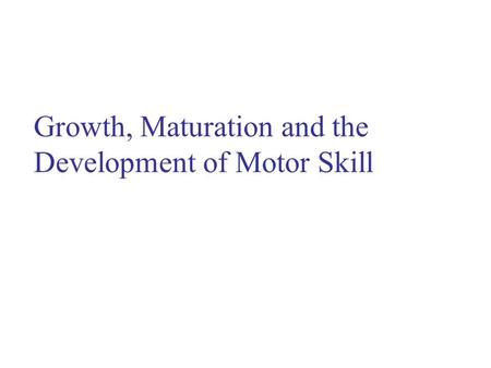 Growth, Maturation and the Development of Motor Skill.
