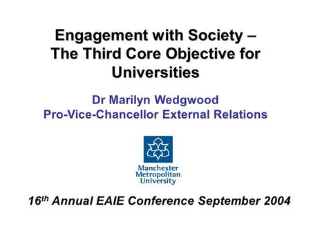Engagement with Society – The Third Core Objective for Universities Dr Marilyn Wedgwood Pro-Vice-Chancellor External Relations 16 th Annual EAIE Conference.