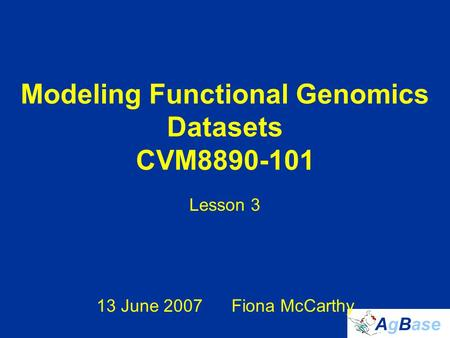 Modeling Functional Genomics Datasets CVM8890-101 Lesson 3 13 June 2007Fiona McCarthy.