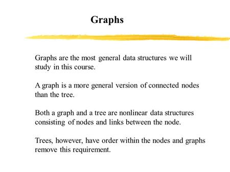 Graphs Graphs are the most general data structures we will study in this course. A graph is a more general version of connected nodes than the tree. Both.
