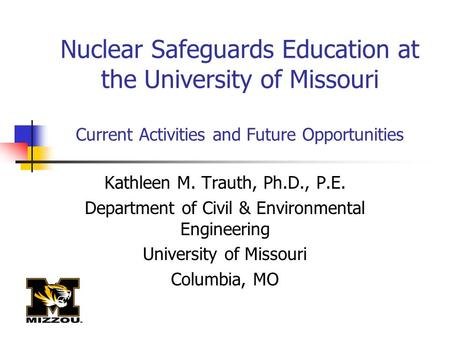 Nuclear Safeguards Education at the University of Missouri Current Activities and Future Opportunities Kathleen M. Trauth, Ph.D., P.E. Department of Civil.