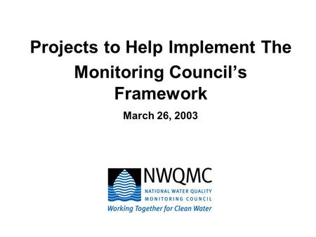 Projects to Help Implement The Monitoring Council's Framework March 26, 2003.