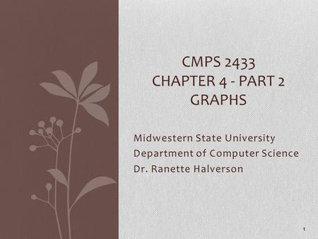 Midwestern State University Department of Computer Science Dr. Ranette Halverson CMPS 2433 CHAPTER 4 - PART 2 GRAPHS 1.
