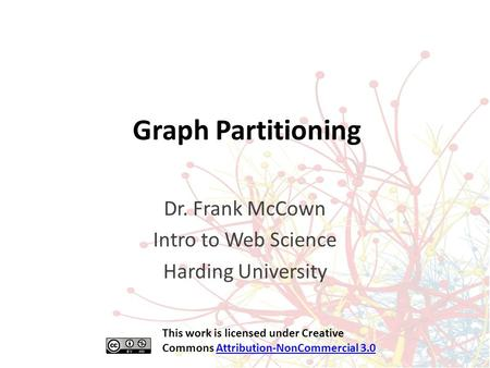 Graph Partitioning Dr. Frank McCown Intro to Web Science Harding University This work is licensed under Creative Commons Attribution-NonCommercial 3.0Attribution-NonCommercial.
