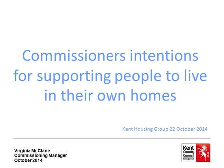 Virginia McClane Commissioning Manager October 2014 Commissioners intentions for supporting people to live in their own homes Kent Housing Group 22 October.