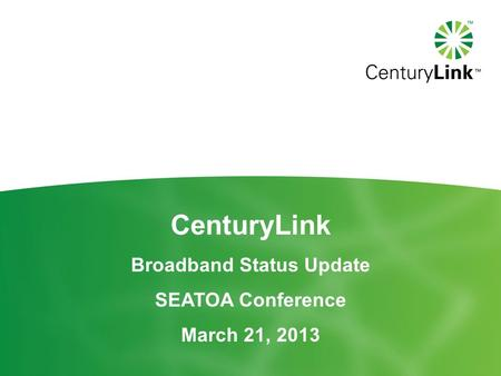 CenturyLink Broadband Status Update SEATOA Conference March 21, 2013.