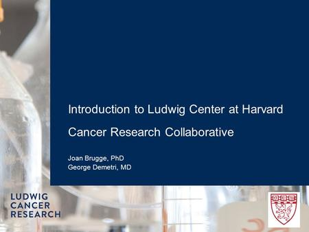 Introduction to Ludwig Center at Harvard Cancer Research Collaborative Joan Brugge, PhD George Demetri, MD.
