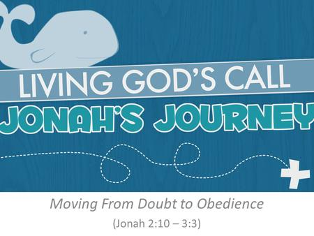 Moving From Doubt to Obedience (Jonah 2:10 – 3:3).