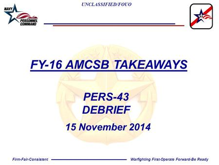 UNCLASSIFIED/FOUO Warfighting First-Operate Forward-Be ReadyFirm-Fair-Consistent FY-16 AMCSB TAKEAWAYS PERS-43 DEBRIEF 15 November 2014.
