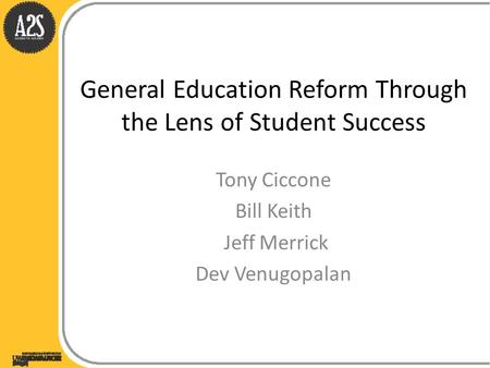 General Education Reform Through the Lens of Student Success Tony Ciccone Bill Keith Jeff Merrick Dev Venugopalan.