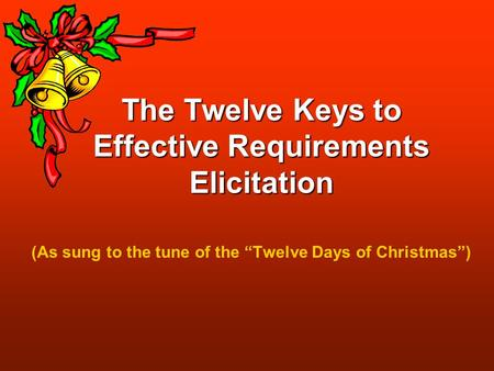 "The Twelve Keys to Effective Requirements Elicitation (As sung to the tune of the ""Twelve Days of Christmas"")"
