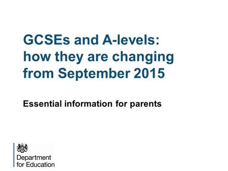 GCSEs and A-levels: how they are changing from September 2015 Essential information for parents.