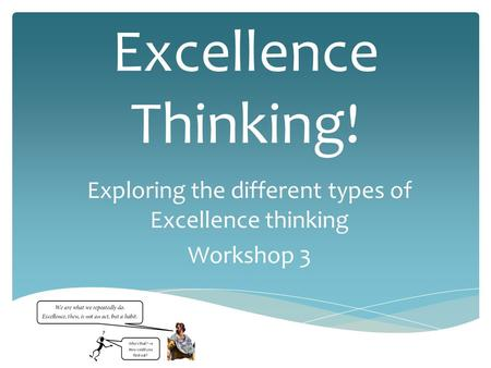 Excellence Thinking! Exploring the different types of Excellence thinking Workshop 3.