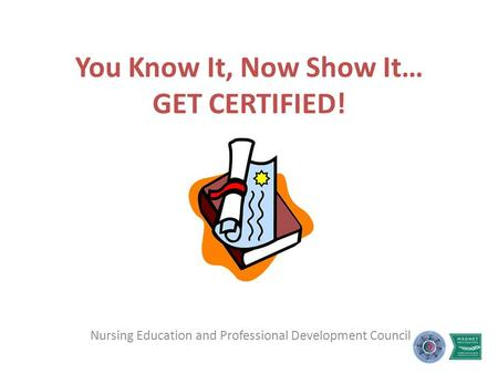 You Know It, Now Show It… GET CERTIFIED! Nursing Education and Professional Development Council.
