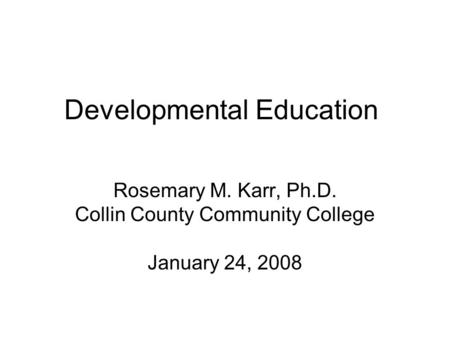 Developmental Education Rosemary M. Karr, Ph.D. Collin County Community College January 24, 2008.