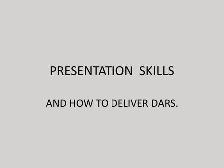 PRESENTATION SKILLS AND HOW TO DELIVER DARS.. WHAT IS PRESENTATION?  It is a way of communicating ideas & information to a group.  It carries the speaker's.