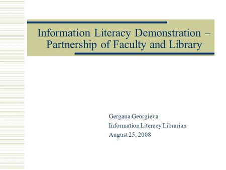 Information Literacy Demonstration – Partnership of Faculty and Library Gergana Georgieva Information Literacy Librarian August 25, 2008.