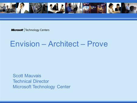 Envision – Architect – Prove Scott Mauvais Technical Director Microsoft Technology Center.