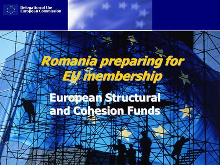 Delegation of the European Commission Romania preparing for EU membership European Structural and Cohesion Funds.