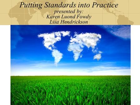 Putting Standards into Practice presented by: Karen Luond Fowdy Lisa Hendrickson.