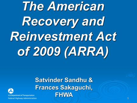 1 The American Recovery and Reinvestment Act of 2009 (ARRA) Satvinder Sandhu & Frances Sakaguchi, FHWA.
