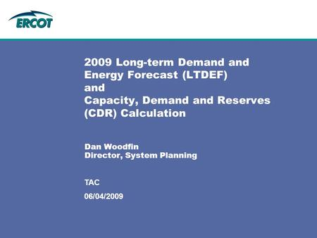 06/04/2009 TAC 2009 Long-term Demand and Energy Forecast (LTDEF) and Capacity, Demand and Reserves (CDR) Calculation Dan Woodfin Director, System Planning.