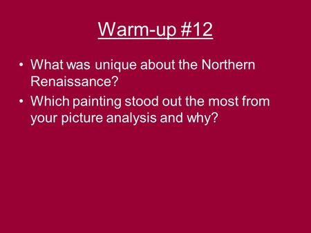 Warm-up #12 What was unique about the Northern Renaissance? Which painting stood out the most from your picture analysis and why?