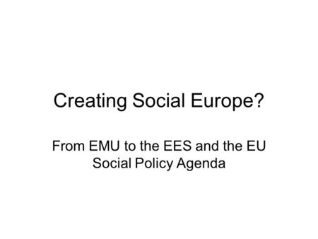 Creating Social Europe? From EMU to the EES and the EU Social Policy Agenda.