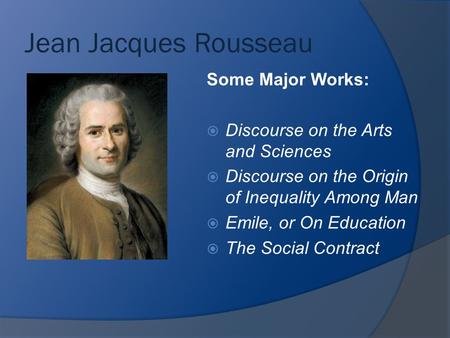 Jean Jacques Rousseau Some Major Works:  Discourse on the Arts and Sciences  Discourse on the Origin of Inequality Among Man  Emile, or On Education.