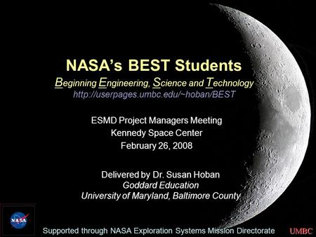 UMBC NASA's BEST Students B eginning E ngineering, S cience and T echnology  ESMD Project Managers Meeting Kennedy.