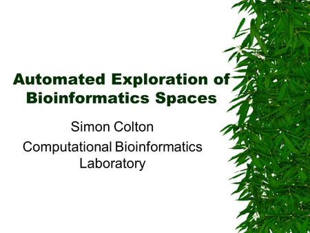Automated Exploration of Bioinformatics Spaces Simon Colton Computational Bioinformatics Laboratory.