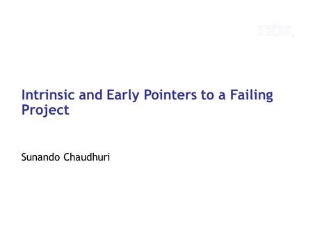 © 2010 IBM Corporation Intrinsic and Early Pointers to a Failing Project Sunando Chaudhuri.