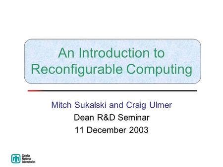 An Introduction to Reconfigurable Computing Mitch Sukalski and Craig Ulmer Dean R&D Seminar 11 December 2003.