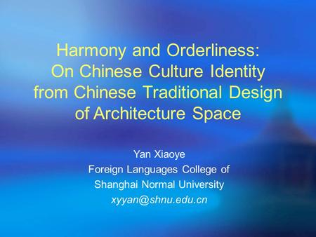Harmony and Orderliness: On Chinese Culture Identity from Chinese Traditional Design of Architecture Space Yan Xiaoye Foreign Languages College of Shanghai.