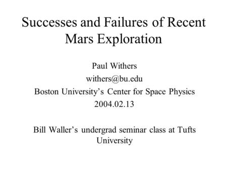 Successes and Failures of Recent <strong>Mars</strong> Exploration Paul Withers Boston University's Center for Space Physics 2004.02.13 Bill Waller's undergrad.