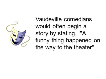 Vaudeville comedians would often begin a story by stating, A funny thing happened on the way to the theater.