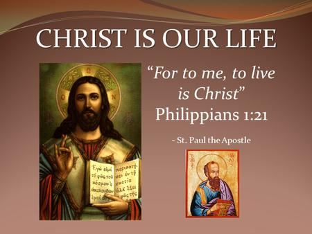 "CHRIST IS OUR LIFE ""For to me, to live is Christ"" Philippians 1:21 - St. Paul the Apostle."