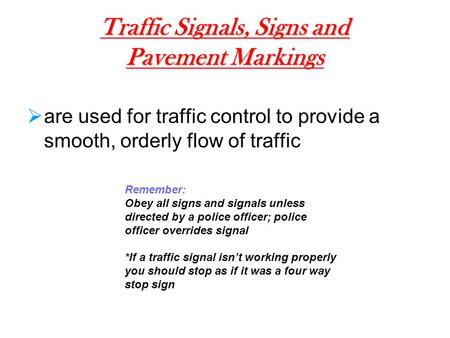 Traffic Signals, Signs and Pavement Markings  are used for traffic control to provide a smooth, orderly flow of traffic Remember: Obey all signs and signals.