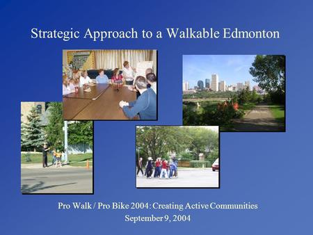 Strategic Approach to a Walkable Edmonton Pro Walk / Pro Bike 2004: Creating Active Communities September 9, 2004.