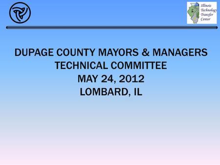 DUPAGE COUNTY MAYORS & MANAGERS TECHNICAL COMMITTEE MAY 24, 2012 LOMBARD, IL.